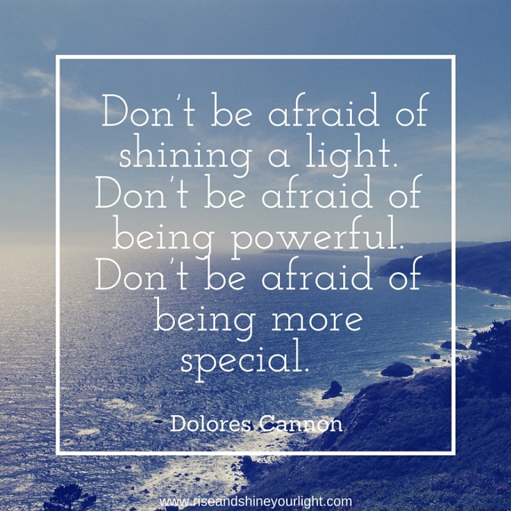 Don't be afraid of shining a light. Don't be afraid of being powerful. Don't be afraid of being more special.""