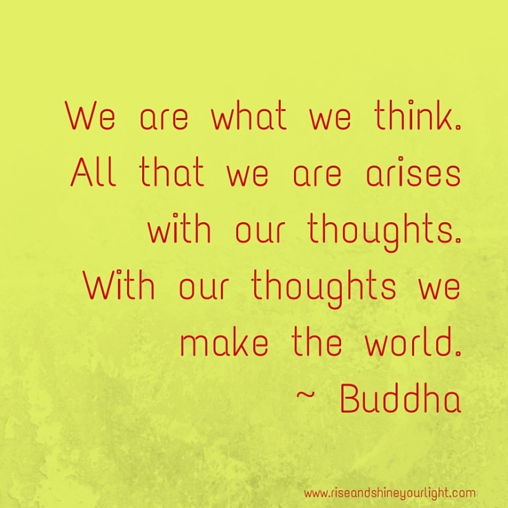 We are what we think.All that we are arises with our thoughts.With our thoughts we make the world.- Buddha